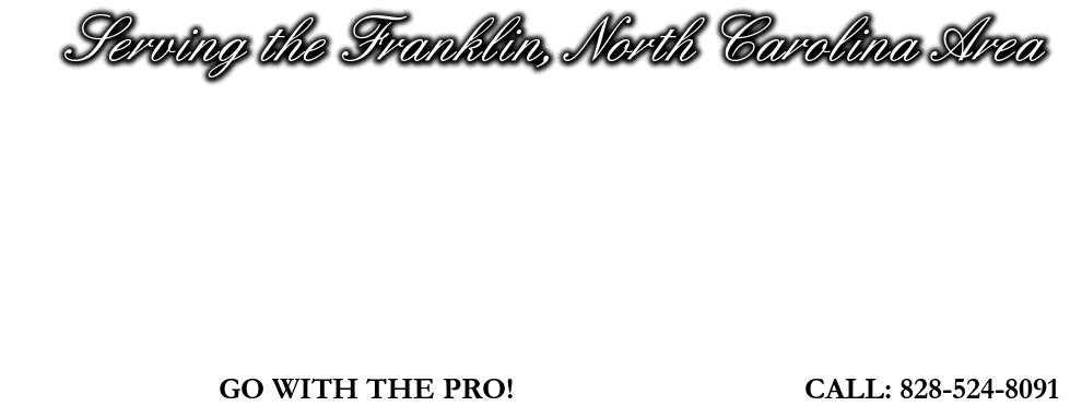 Serving the Franklin, North Carolina Area, GO WITH THE PRO!                                      CALL: 828-524-8091